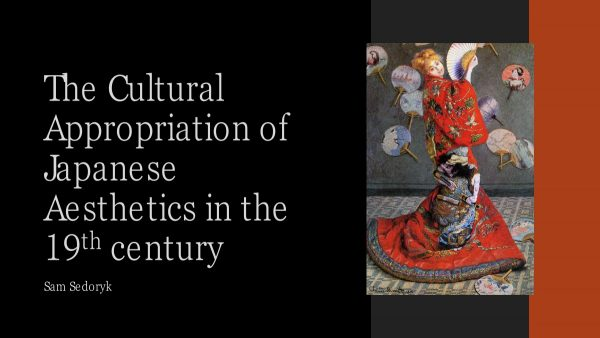 Sam Sedoryk's research focused on Japonisme and appropriation in the 19th century.  Thesis: The use of Japanese aesthetics by Western artists in the 19th century has caused a lasting appropriation of east Asian culture. This paper analyzes works by Vincent Van Gogh, Claude Monet, Paul Cezanne, and William Merritt Chase, and explores how these artists appropriated Japanese aesthetics and fused them into western art.